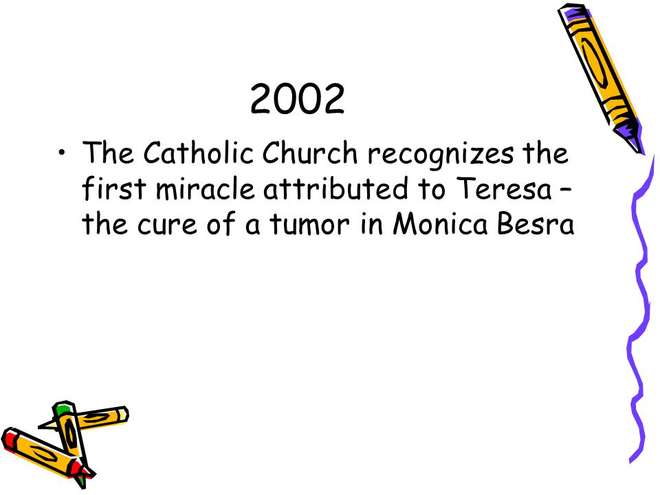 2002 The Catholic Church recognizes the first miracle attributed to Teresa – the cure of a tumor in Monica Besra