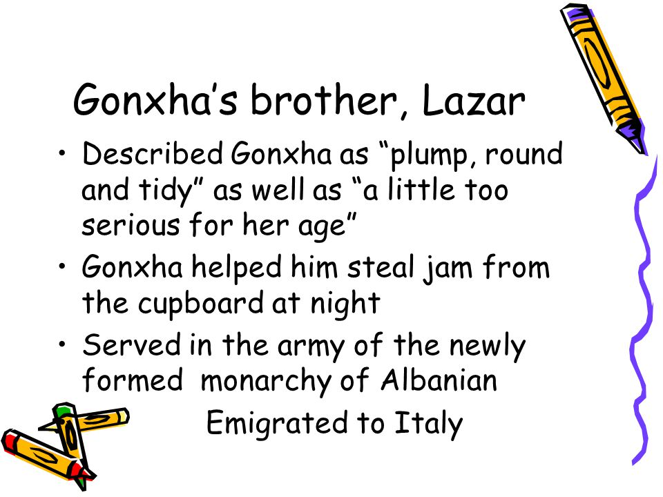 Gonxha's brother, Lazar Described Gonxha as plump, round and tidy as well as a little too serious for her age Gonxha helped him steal jam from the cupboard at night Served in the army of the newly formed monarchy of Albanian Emigrated to Italy