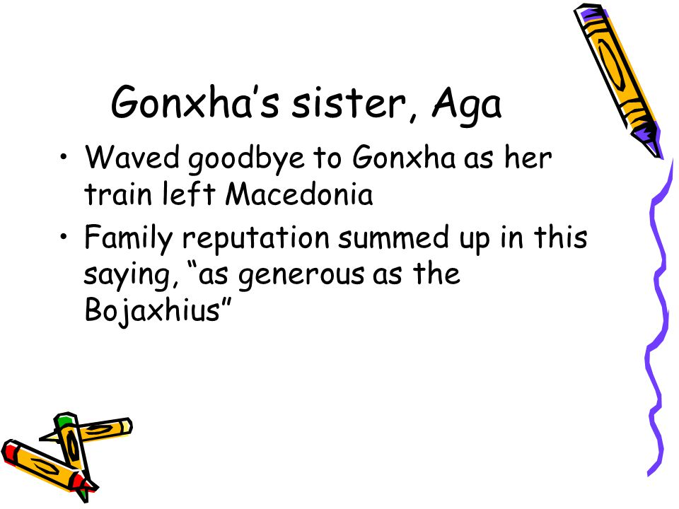 "Gonxha's sister, Aga Waved goodbye to Gonxha as her train left Macedonia Family reputation summed up in this saying, ""as generous as the Bojaxhius"""