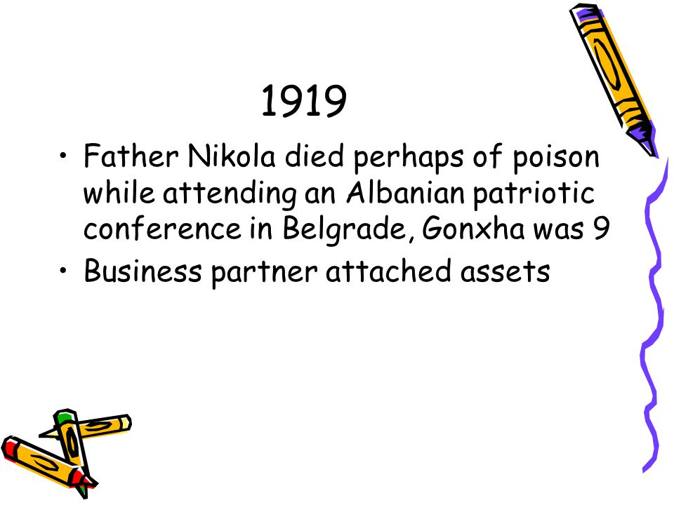1919 Father Nikola died perhaps of poison while attending an Albanian patriotic conference in Belgrade, Gonxha was 9 Business partner attached assets