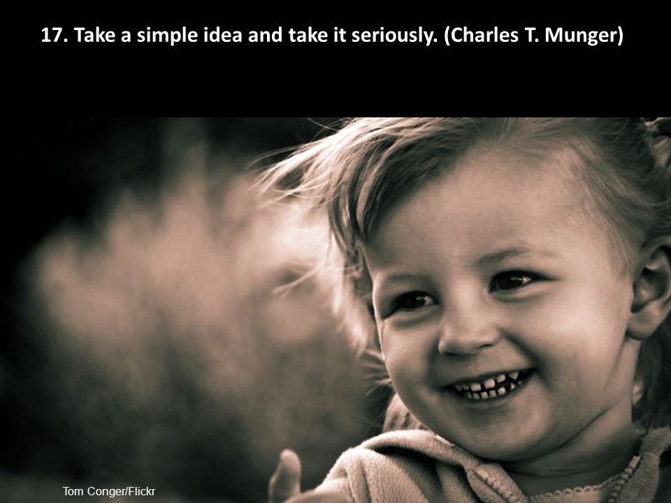 Tom Conger/Flickr 17. Take a simple idea and take it seriously. (Charles T. Munger)
