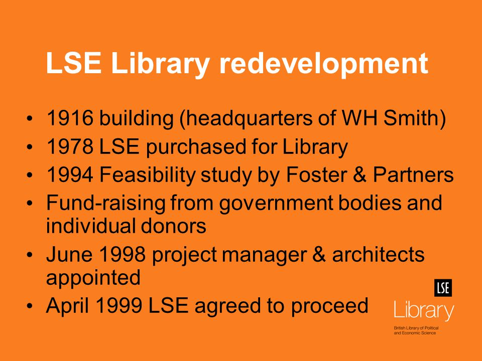 LSE Library redevelopment 1916 building (headquarters of WH Smith) 1978 LSE purchased for Library 1994 Feasibility study by Foster & Partners Fund-raising from government bodies and individual donors June 1998 project manager & architects appointed April 1999 LSE agreed to proceed