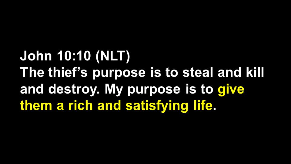 John 10:10 (NLT) The thief's purpose is to steal and kill and destroy. My purpose is to give them a rich and satisfying life.