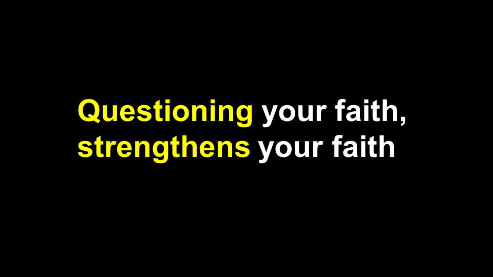 Questioning your faith, strengthens your faith