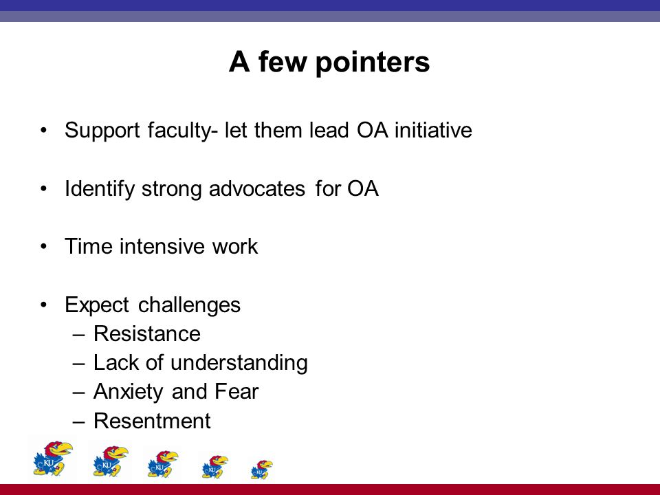 A few pointers Support faculty- let them lead OA initiative Identify strong advocates for OA Time intensive work Expect challenges –Resistance –Lack o