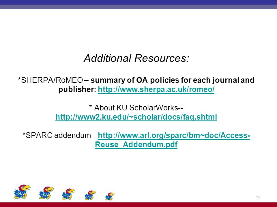Additional Resources: *SHERPA/RoMEO – summary of OA policies for each journal and publisher: http://www.sherpa.ac.uk/romeo/ * About KU ScholarWorks-- http://www2.ku.edu/~scholar/docs/faq.shtml *SPARC addendum-- http://www.arl.org/sparc/bm~doc/Access- Reuse_Addendum.pdfhttp://www.sherpa.ac.uk/romeo/ http://www2.ku.edu/~scholar/docs/faq.shtmlhttp://www.arl.org/sparc/bm~doc/Access- Reuse_Addendum.pdf 12