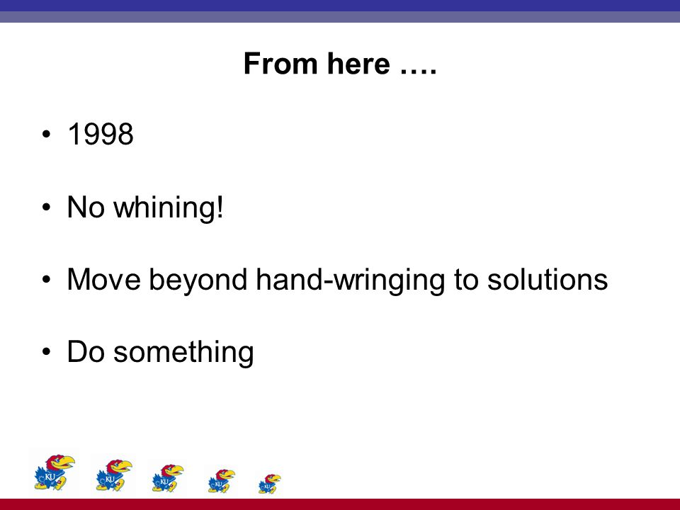 From here …. 1998 No whining! Move beyond hand-wringing to solutions Do something