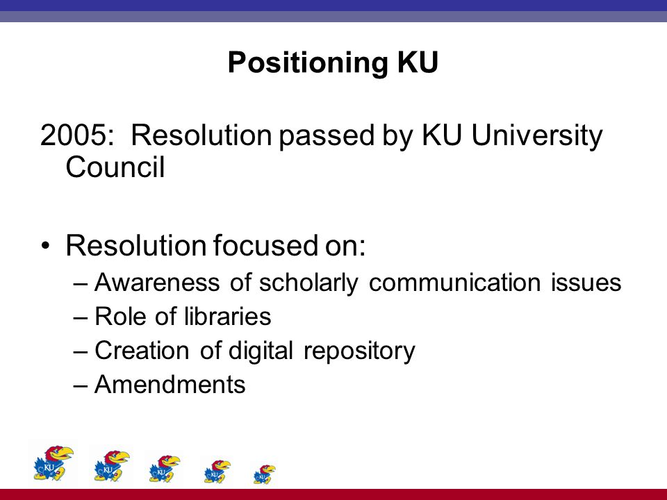 Positioning KU 2005: Resolution passed by KU University Council Resolution focused on: –Awareness of scholarly communication issues –Role of libraries