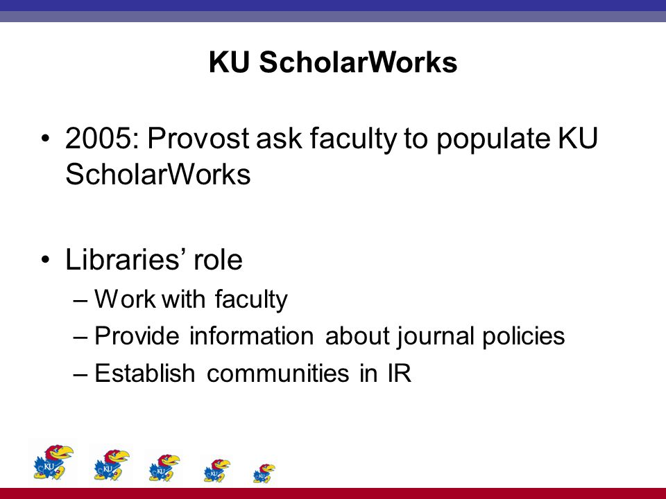 KU ScholarWorks 2005: Provost ask faculty to populate KU ScholarWorks Libraries' role –Work with faculty –Provide information about journal policies –