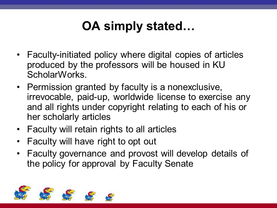 OA simply stated… Faculty-initiated policy where digital copies of articles produced by the professors will be housed in KU ScholarWorks. Permission g
