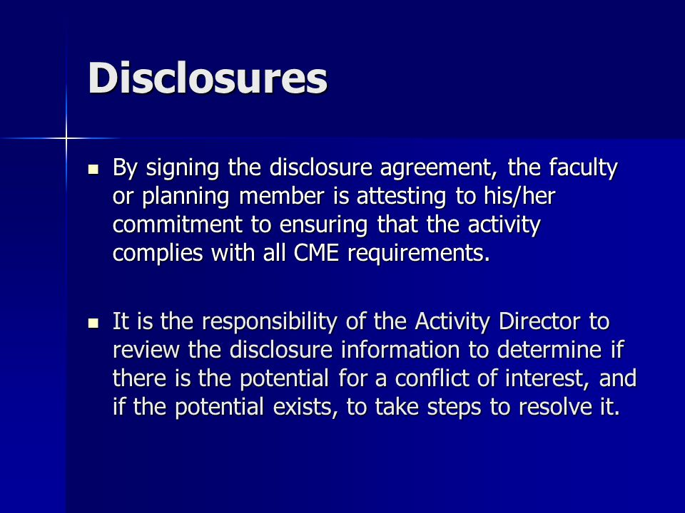 Disclosures By signing the disclosure agreement, the faculty or planning member is attesting to his/her commitment to ensuring that the activity complies with all CME requirements.