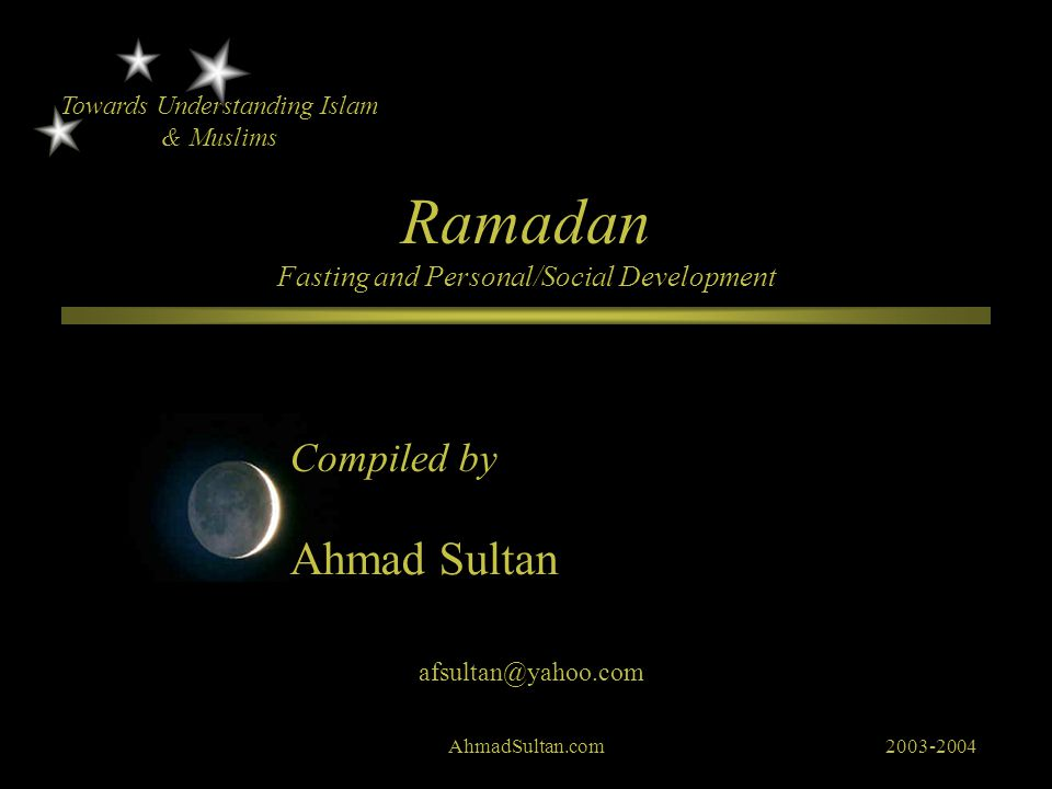 Ramadan Fasting and Personal/Social Development Compiled by Towards Understanding Islam & Muslims Ahmad Sultan afsultan@yahoo.com AhmadSultan.com2003-2004