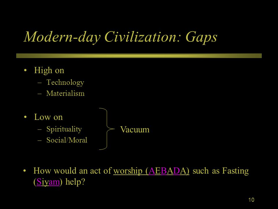 Modern-day Civilization: Gaps High on –Technology –Materialism Low on –Spirituality –Social/Moral Vacuum How would an act of worship (AEBADA) such as Fasting (Siyam) help.