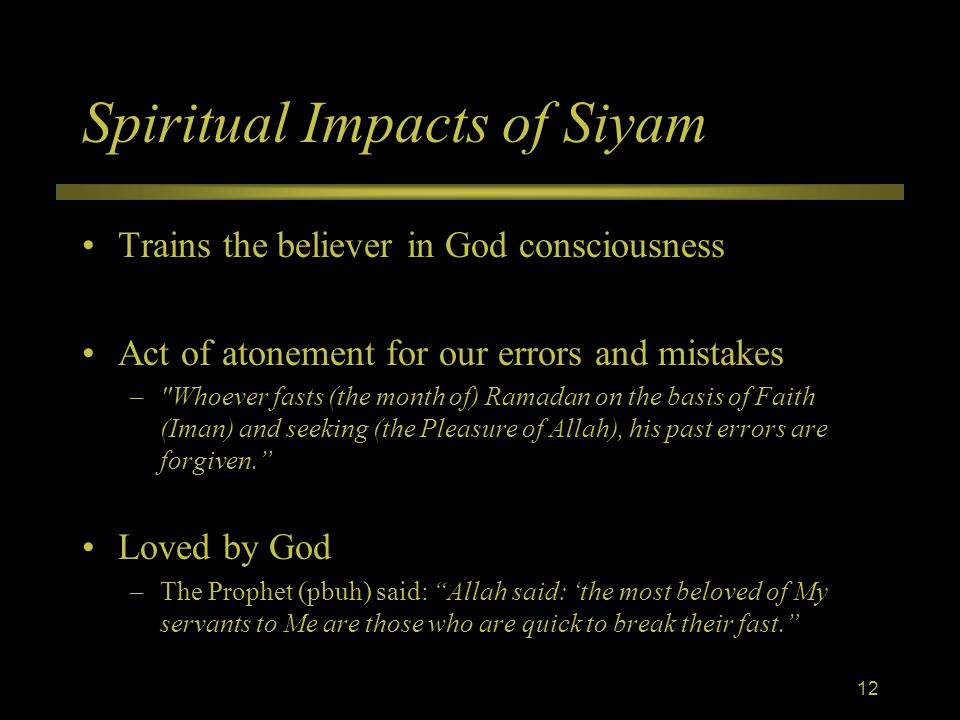 Spiritual Impacts of Siyam Trains the believer in God consciousness Act of atonement for our errors and mistakes – Whoever fasts (the month of) Ramadan on the basis of Faith (Iman) and seeking (the Pleasure of Allah), his past errors are forgiven. Loved by God –The Prophet (pbuh) said: Allah said: 'the most beloved of My servants to Me are those who are quick to break their fast. 12