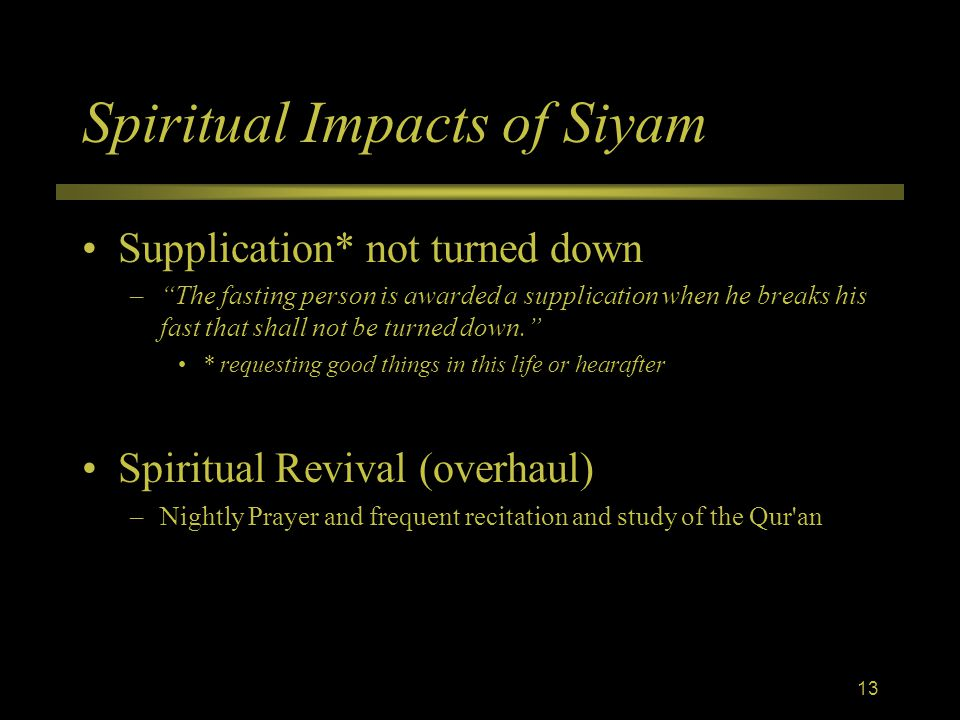 Spiritual Impacts of Siyam Supplication* not turned down – The fasting person is awarded a supplication when he breaks his fast that shall not be turned down. * requesting good things in this life or hearafter Spiritual Revival (overhaul) –Nightly Prayer and frequent recitation and study of the Qur an 13