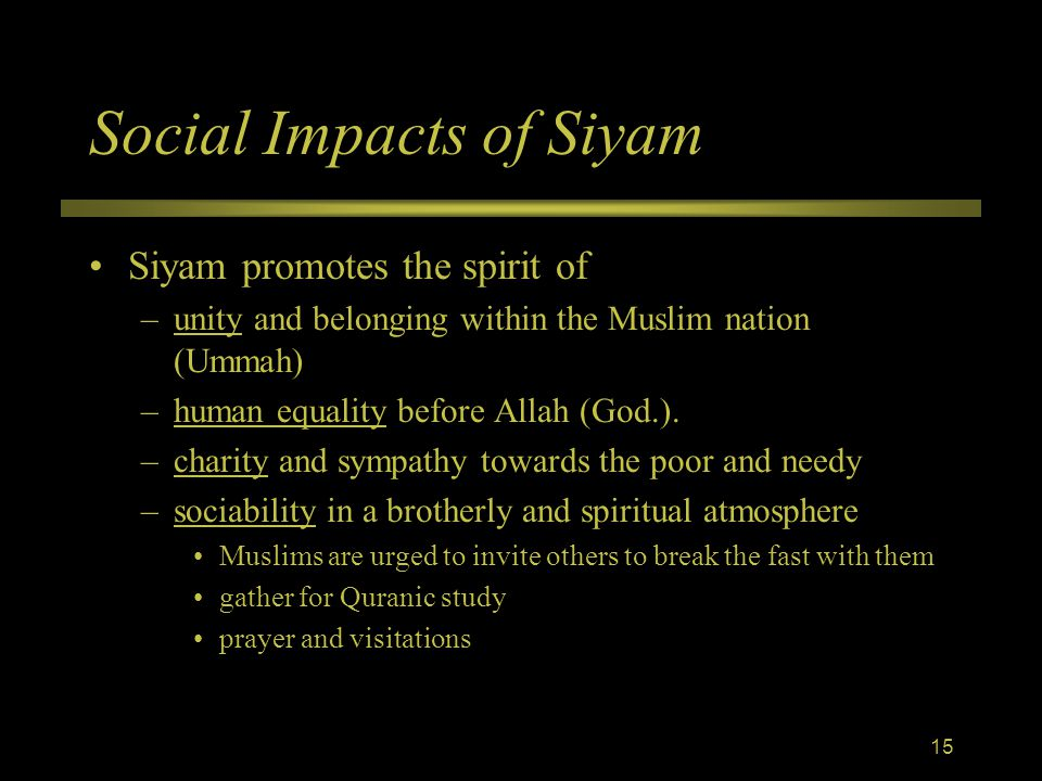 Social Impacts of Siyam Siyam promotes the spirit of –unity and belonging within the Muslim nation (Ummah) –human equality before Allah (God.).