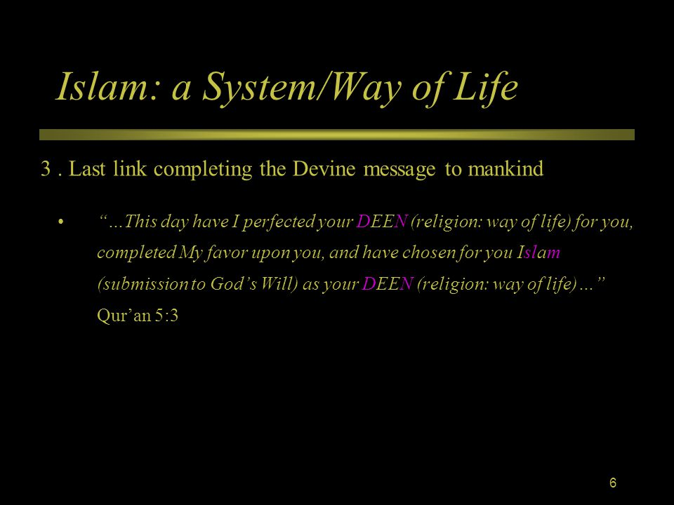 Islam: a System/Way of Life …This day have I perfected your DEEN (religion: way of life) for you, completed My favor upon you, and have chosen for you Islam (submission to God's Will) as your DEEN (religion: way of life)… Qur'an 5:3 3.