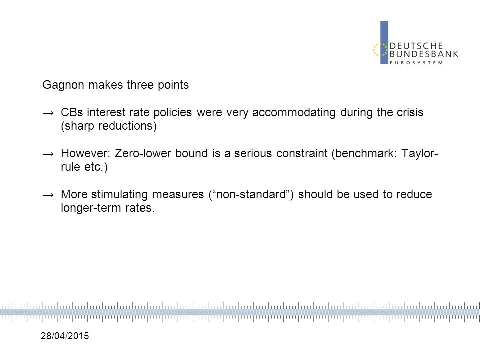 28/04/2015 Gagnon makes three points →CBs interest rate policies were very accommodating during the crisis (sharp reductions) →However: Zero-lower bou