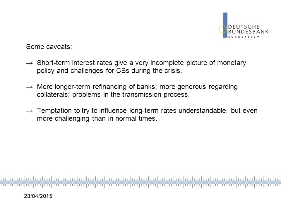 28/04/2015 Some caveats: →Short-term interest rates give a very incomplete picture of monetary policy and challenges for CBs during the crisis. →More
