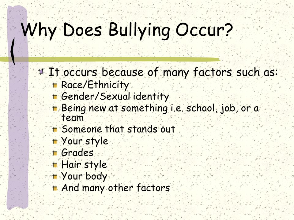 Why Does Bullying Occur? It occurs because of many factors such as: Race/Ethnicity Gender/Sexual identity Being new at something i.e. school, job, or