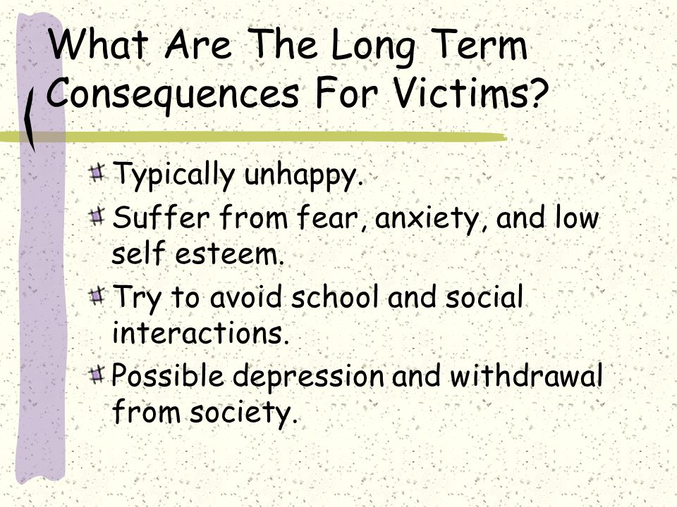 What Are The Long Term Consequences For Victims? Typically unhappy. Suffer from fear, anxiety, and low self esteem. Try to avoid school and social int