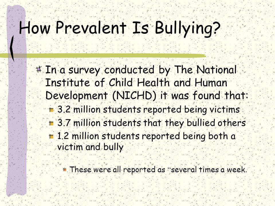 How Prevalent Is Bullying? In a survey conducted by The National Institute of Child Health and Human Development (NICHD) it was found that: 3.2 millio