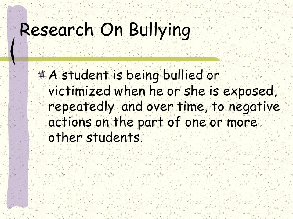 Research On Bullying A student is being bullied or victimized when he or she is exposed, repeatedly and over time, to negative actions on the part of