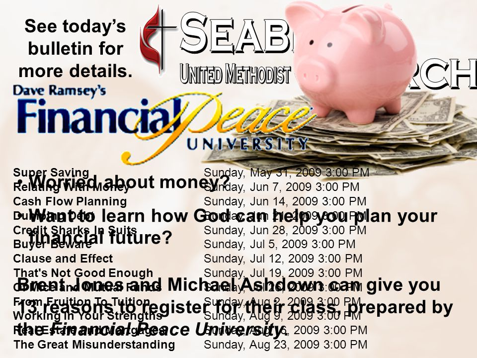 Super SavingSunday, May 31, 2009 3:00 PM Relating With MoneySunday, Jun 7, 2009 3:00 PM Cash Flow PlanningSunday, Jun 14, 2009 3:00 PM Dumping DebtSunday, Jun 21, 2009 3:00 PM Credit Sharks In SuitsSunday, Jun 28, 2009 3:00 PM Buyer BewareSunday, Jul 5, 2009 3:00 PM Clause and EffectSunday, Jul 12, 2009 3:00 PM That s Not Good EnoughSunday, Jul 19, 2009 3:00 PM Of Mice and Mutual FundsSunday, Jul 26, 2009 3:00 PM From Fruition To TuitionSunday, Aug 2, 2009 3:00 PM Working In Your StrengthsSunday, Aug 9, 2009 3:00 PM Real Estate and MortgagesSunday, Aug 16, 2009 3:00 PM The Great MisunderstandingSunday, Aug 23, 2009 3:00 PM Worried about money.