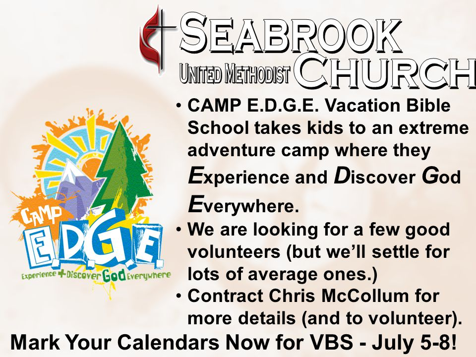 CAMP E.D.G.E. Vacation Bible School takes kids to an extreme adventure camp where they E xperience and D iscover G od E verywhere. We are looking for