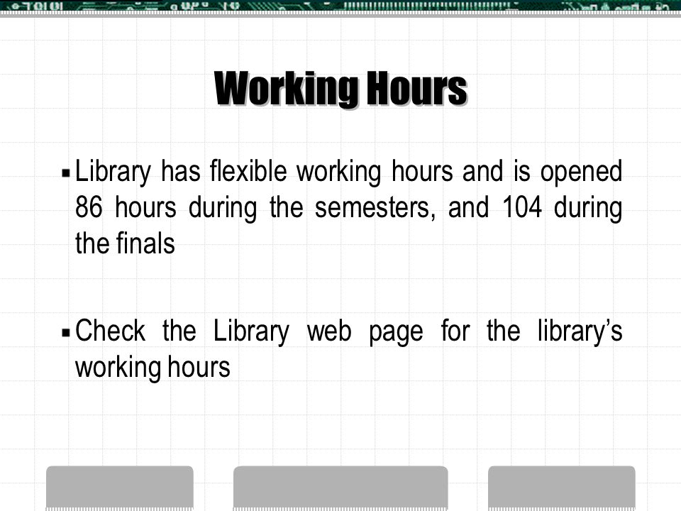 Working Hours Library has flexible working hours and is opened 86 hours during the semesters, and 104 during the finals Check the Library web page for the library's working hours