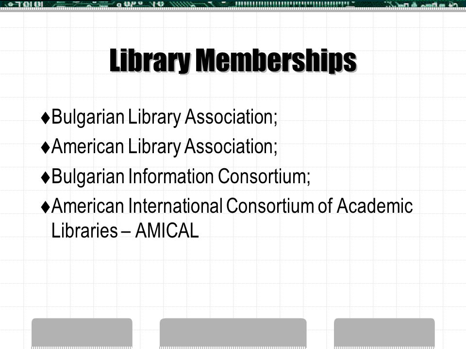Library Memberships  Bulgarian Library Association;  American Library Association;  Bulgarian Information Consortium;  American International Consortium of Academic Libraries – AMICAL
