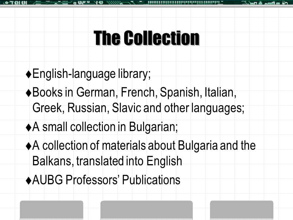 The Collection  English-language library;  Books in German, French, Spanish, Italian, Greek, Russian, Slavic and other languages;  A small collection in Bulgarian;  A collection of materials about Bulgaria and the Balkans, translated into English  AUBG Professors' Publications