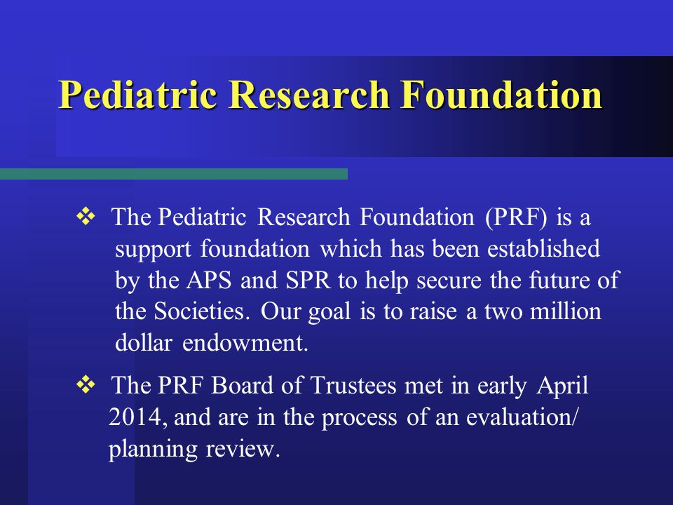 Pediatric Research Foundation  The Pediatric Research Foundation (PRF) is a support foundation which has been established by the APS and SPR to help secure the future of the Societies.