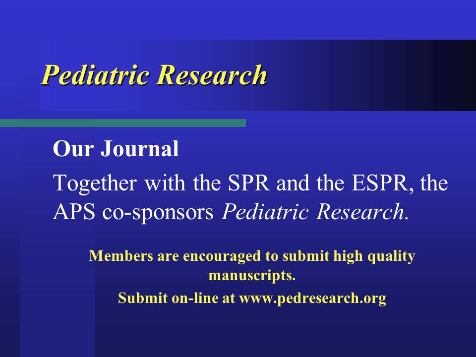 Pediatric Research Our Journal Together with the SPR and the ESPR, the APS co-sponsors Pediatric Research. Members are encouraged to submit high quali