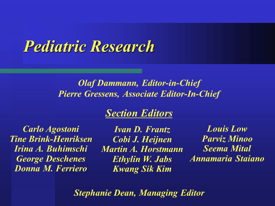 Pediatric Research Olaf Dammann, Editor-in-Chief Pierre Gressens, Associate Editor-In-Chief Stephanie Dean, Managing Editor Section Editors Carlo Agostoni Tine Brink-Henriksen Irina A.