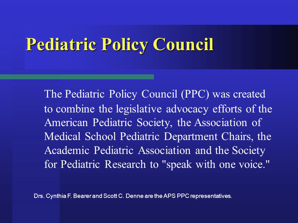 Pediatric Policy Council The Pediatric Policy Council (PPC) was created to combine the legislative advocacy efforts of the American Pediatric Society, the Association of Medical School Pediatric Department Chairs, the Academic Pediatric Association and the Society for Pediatric Research to speak with one voice. Drs.