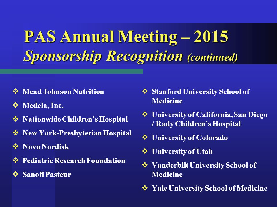 PAS Annual Meeting – 2015 Sponsorship Recognition (continued)  Stanford University School of Medicine  University of California, San Diego / Rady Children's Hospital  University of Colorado  University of Utah  Vanderbilt University School of Medicine  Yale University School of Medicine  Mead Johnson Nutrition  Medela, Inc.