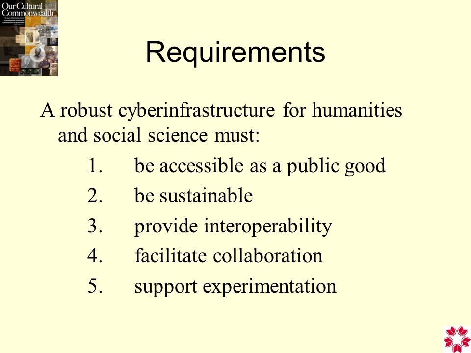 Requirements A robust cyberinfrastructure for humanities and social science must: 1.be accessible as a public good 2.be sustainable 3.provide interoperability 4.facilitate collaboration 5.support experimentation