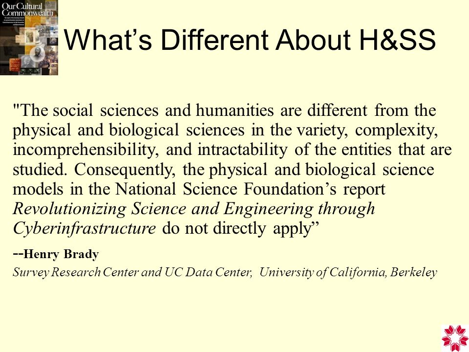 What's Different About H&SS The social sciences and humanities are different from the physical and biological sciences in the variety, complexity, incomprehensibility, and intractability of the entities that are studied.