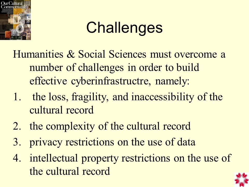 Challenges Humanities & Social Sciences must overcome a number of challenges in order to build effective cyberinfrastructre, namely: 1.