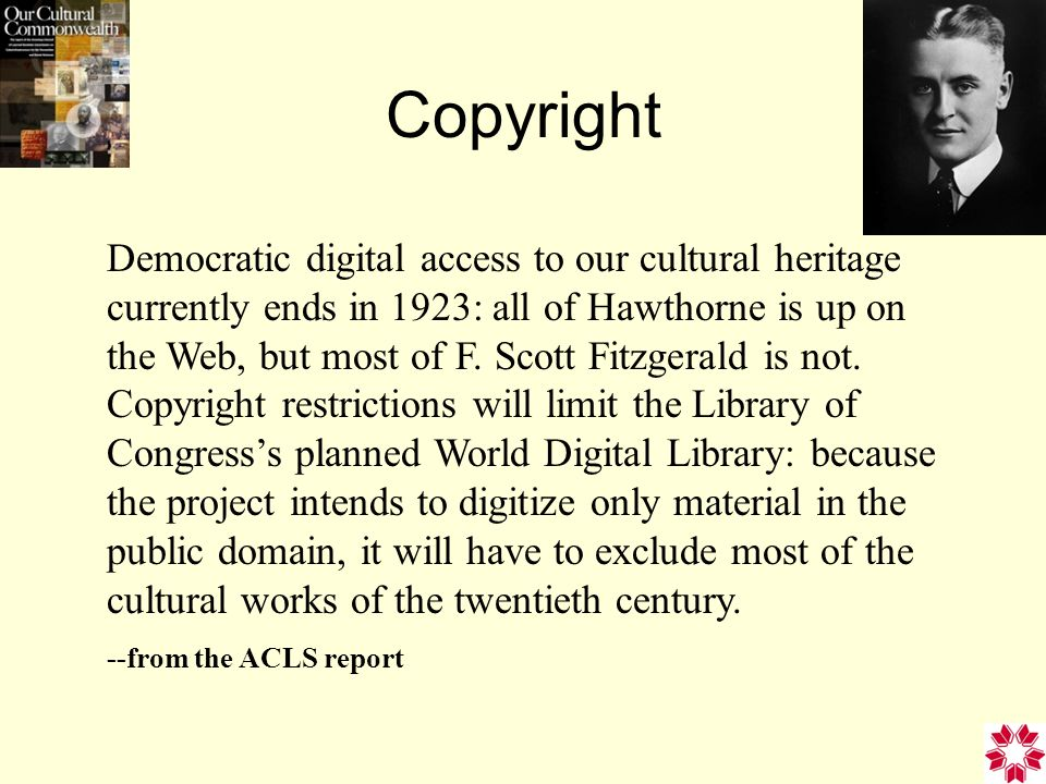 Copyright Democratic digital access to our cultural heritage currently ends in 1923: all of Hawthorne is up on the Web, but most of F.