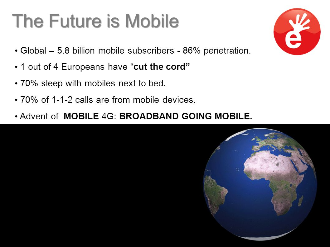 "The Future is Mobile Global – 5.8 billion mobile subscribers - 86% penetration. 1 out of 4 Europeans have ""cut the cord"" 70% sleep with mobiles next t"