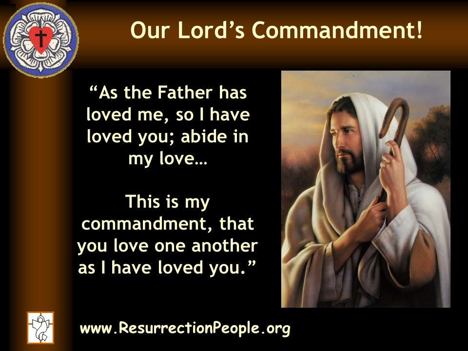 www.ResurrectionPeople.org As the Father has loved me, so I have loved you; abide in my love… This is my commandment, that you love one another as I have loved you. Our Lord's Commandment!