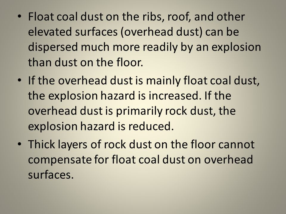 Float coal dust on the ribs, roof, and other elevated surfaces (overhead dust) can be dispersed much more readily by an explosion than dust on the floor.