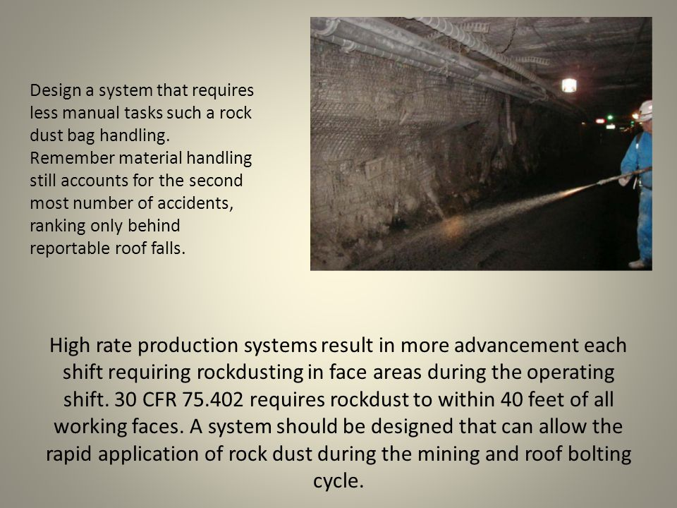 High rate production systems result in more advancement each shift requiring rockdusting in face areas during the operating shift.