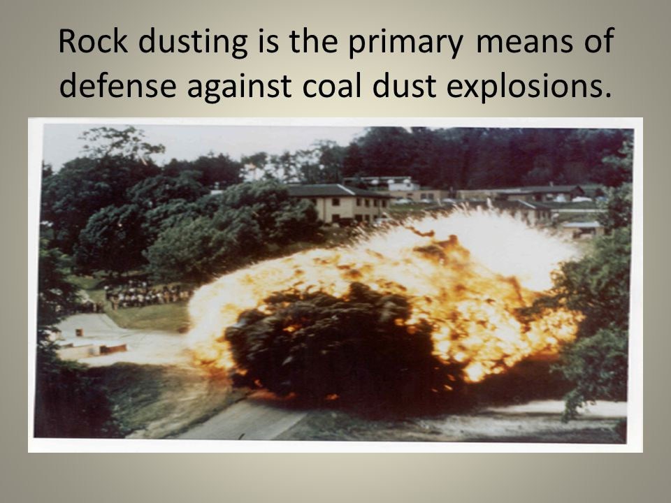 Rock dusting is the primary means of defense against coal dust explosions.
