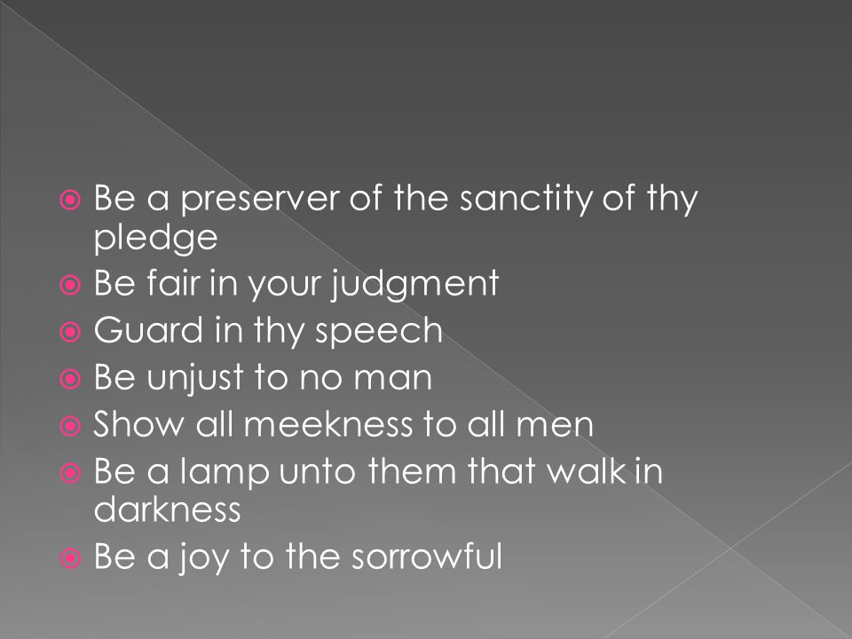  Be a preserver of the sanctity of thy pledge  Be fair in your judgment  Guard in thy speech  Be unjust to no man  Show all meekness to all men  Be a lamp unto them that walk in darkness  Be a joy to the sorrowful