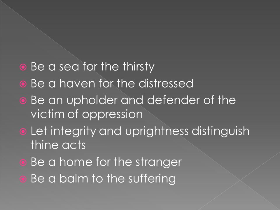  Be a sea for the thirsty  Be a haven for the distressed  Be an upholder and defender of the victim of oppression  Let integrity and uprightness distinguish thine acts  Be a home for the stranger  Be a balm to the suffering