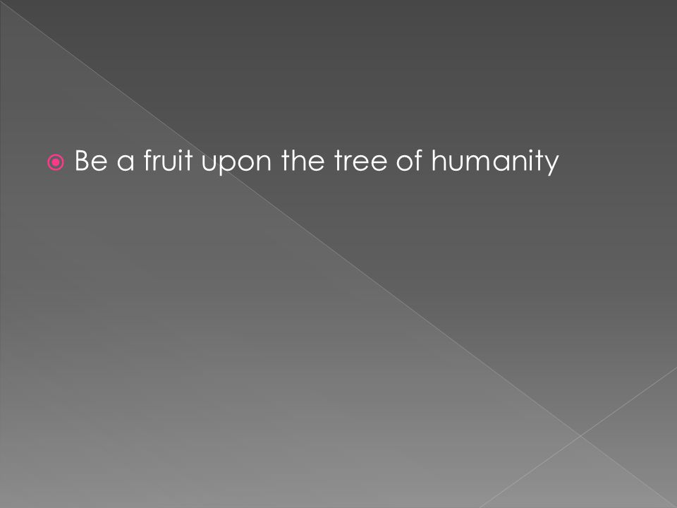  Be a fruit upon the tree of humanity