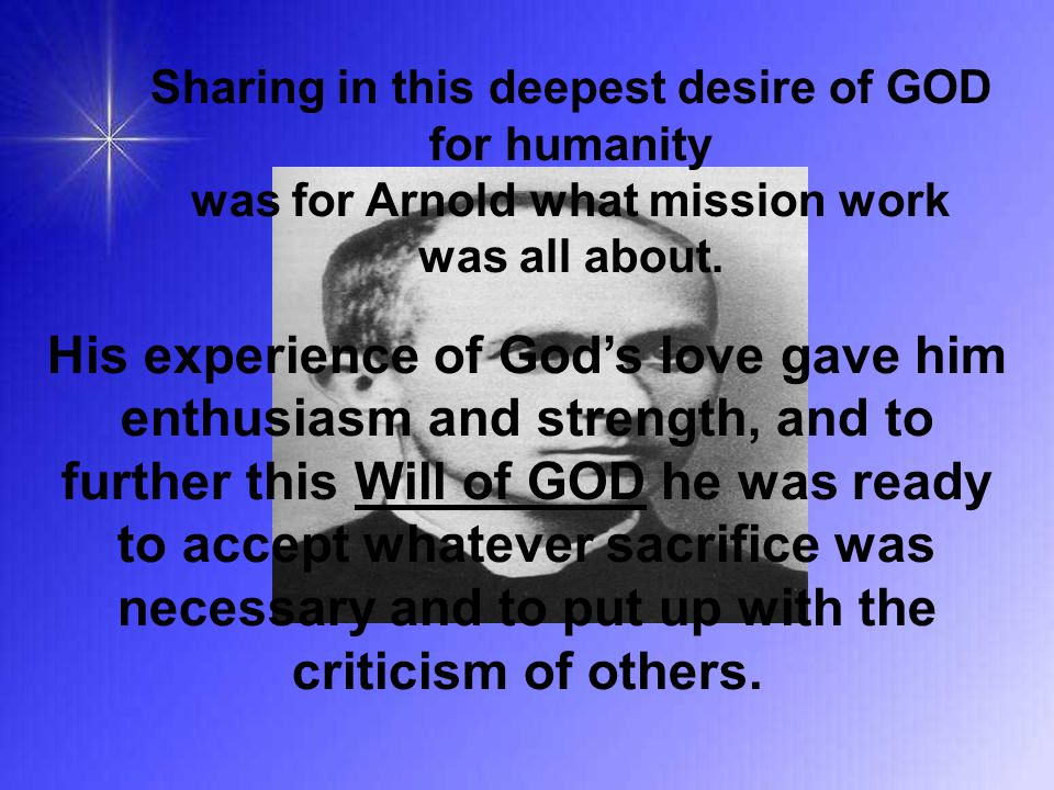 Sharing in this deepest desire of GOD for humanity was for Arnold what mission work was all about. His experience of God's love gave him enthusiasm an